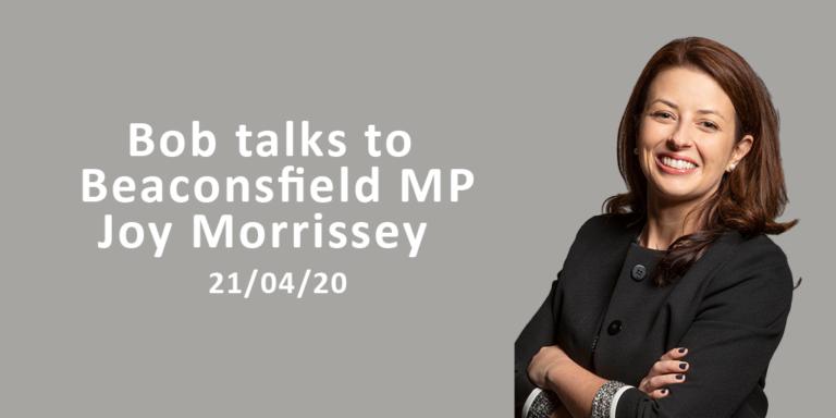 Bob Talks To Beaconsfield MP Joy Morrissey 20/04/20