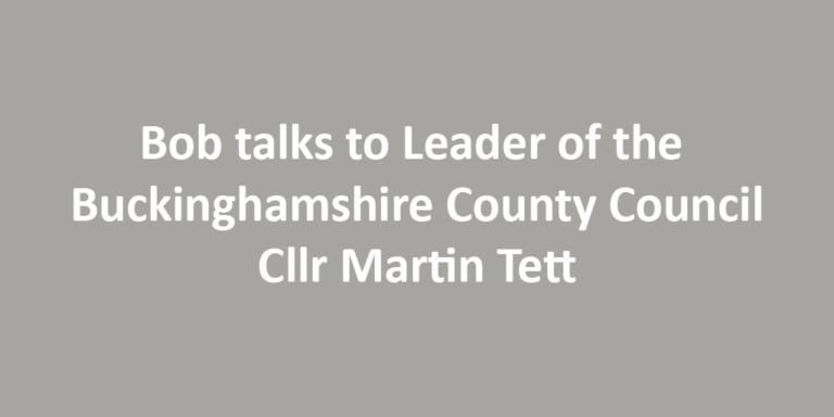 Bob talks to Leader of the Buckinghamshire County Council Cllr Martin Tett