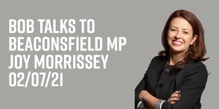 Bob Talks To Beaconsfield MP Joy Morrissey 02/07/21